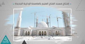 مسجد الفتاح العليم بالعاصمة الإدارية الجديدة - أكبر صرح دينى فى مصر