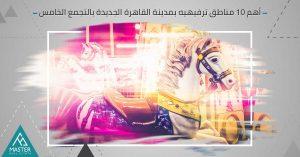 أهم 10 مناطق ترفيهية بالتجمع الخامس بمدينة القاهرة الجديدة